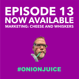 Onion Juice Podcast episode 13 now available.  Marketing: cheese and Whiskers
