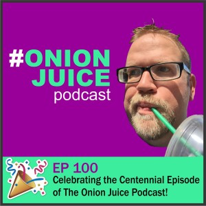 Celebrating the Centennial Episode of The Onion Juice Podcast! - Episode 100