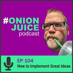 How to Implement Great Ideas - Episode 104