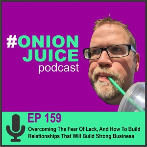 Overcoming The Fear Of Lack, And How To Build Relationships That Will Build Strong Business, Episode #159