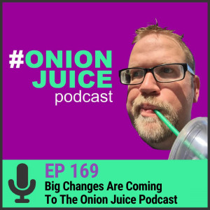 Big Changes Are Coming To The Onion Juice Podcast - Episode #169